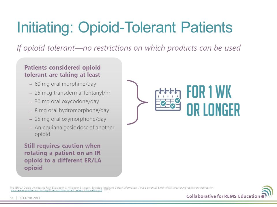 Collaborative for REMS Education Patients considered opioid tolerant are taking at least – 60 mg oral morphine/day – 25 mcg transdermal fentanyl/hr –