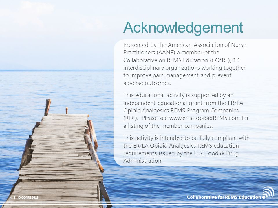 Collaborative for REMS Education Patients considered opioid tolerant are taking at least – 60 mg oral morphine/day – 25 mcg transdermal fentanyl/hr – 30 mg oral oxycodone/day – 8 mg oral hydromorphone/day – 25 mg oral oxymorphone/day – An equianalgesic dose of another opioid Still requires caution when rotating a patient on an IR opioid to a different ER/LA opioid Initiating: Opioid-Tolerant Patients 35 | © CO*RE 2013 The ER/LA Opioid Analgesics Risk Evaluation & Mitigation Strategy.
