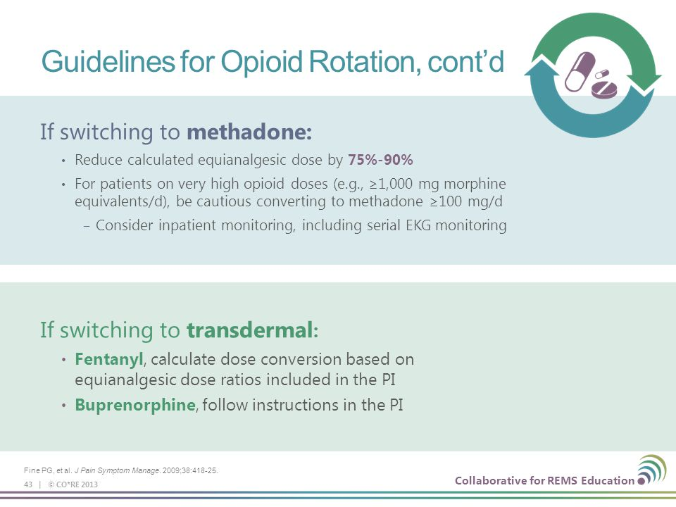 Collaborative for REMS Education Guidelines for Opioid Rotation, cont'd 43 | © CO*RE 2013 If switching to transdermal : Fentanyl, calculate dose conve