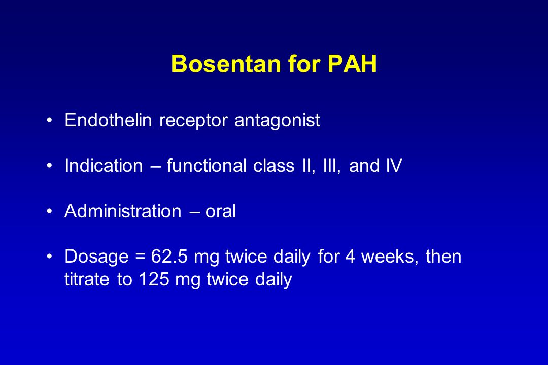 Bosentan for PAH Endothelin receptor antagonist Indication – functional class II, III, and IV Administration – oral Dosage = 62.5 mg twice daily for 4