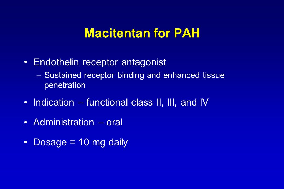 Macitentan for PAH Endothelin receptor antagonist –Sustained receptor binding and enhanced tissue penetration Indication – functional class II, III, a