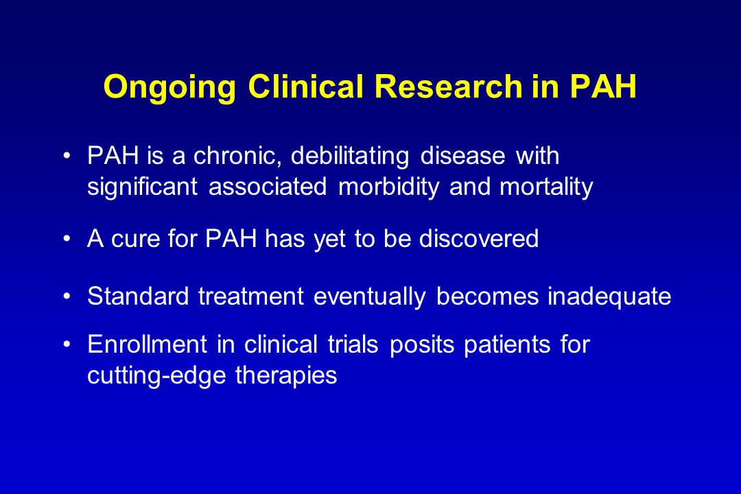 Ongoing Clinical Research in PAH PAH is a chronic, debilitating disease with significant associated morbidity and mortality A cure for PAH has yet to