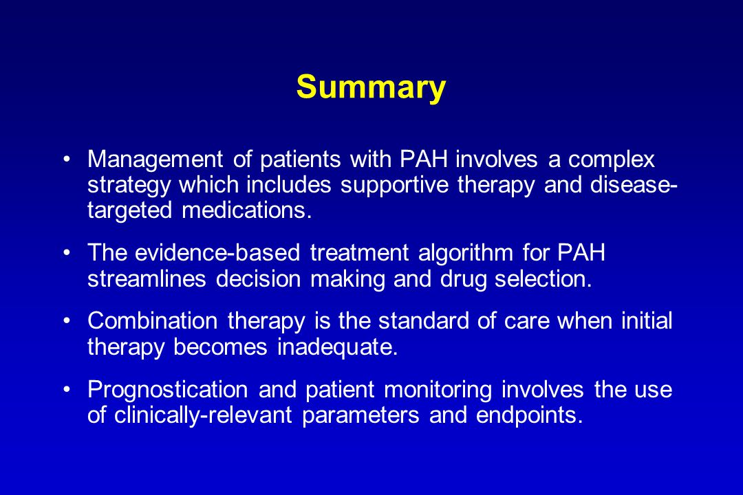 Summary Management of patients with PAH involves a complex strategy which includes supportive therapy and disease- targeted medications. The evidence-