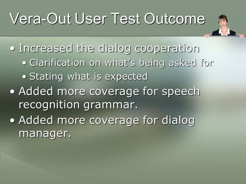 Vera-Out User Test Outcome Increased the dialog cooperationIncreased the dialog cooperation Clarification on what's being asked forClarification on what's being asked for Stating what is expectedStating what is expected Added more coverage for speech recognition grammar.Added more coverage for speech recognition grammar.