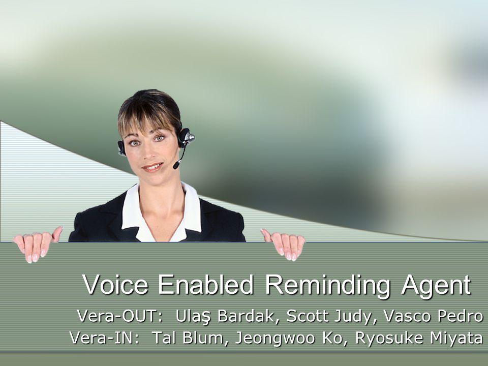 Voice Enabled Reminding Agent Vera-OUT: Ula ş Bardak, Scott Judy, Vasco Pedro Vera-IN: Tal Blum, Jeongwoo Ko, Ryosuke Miyata
