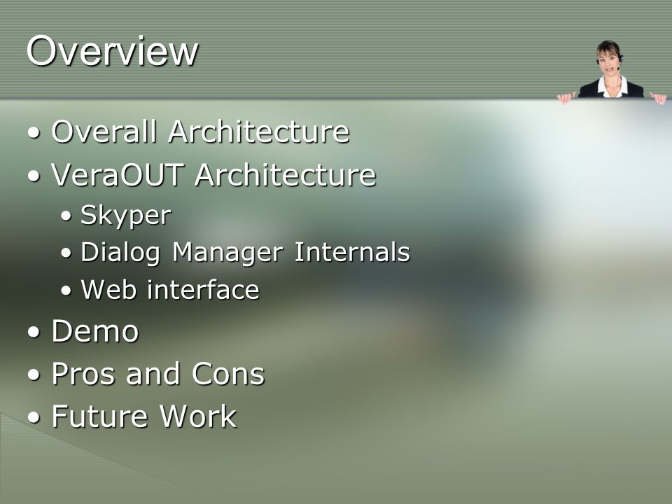 Overview Overall ArchitectureOverall Architecture VeraOUT ArchitectureVeraOUT Architecture SkyperSkyper Dialog Manager InternalsDialog Manager Internals Web interfaceWeb interface DemoDemo Pros and ConsPros and Cons Future WorkFuture Work