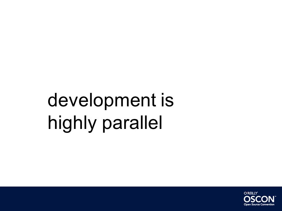 development is highly parallel