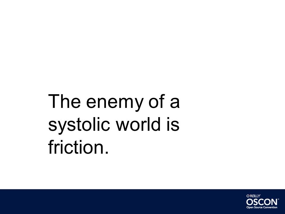 The enemy of a systolic world is friction.