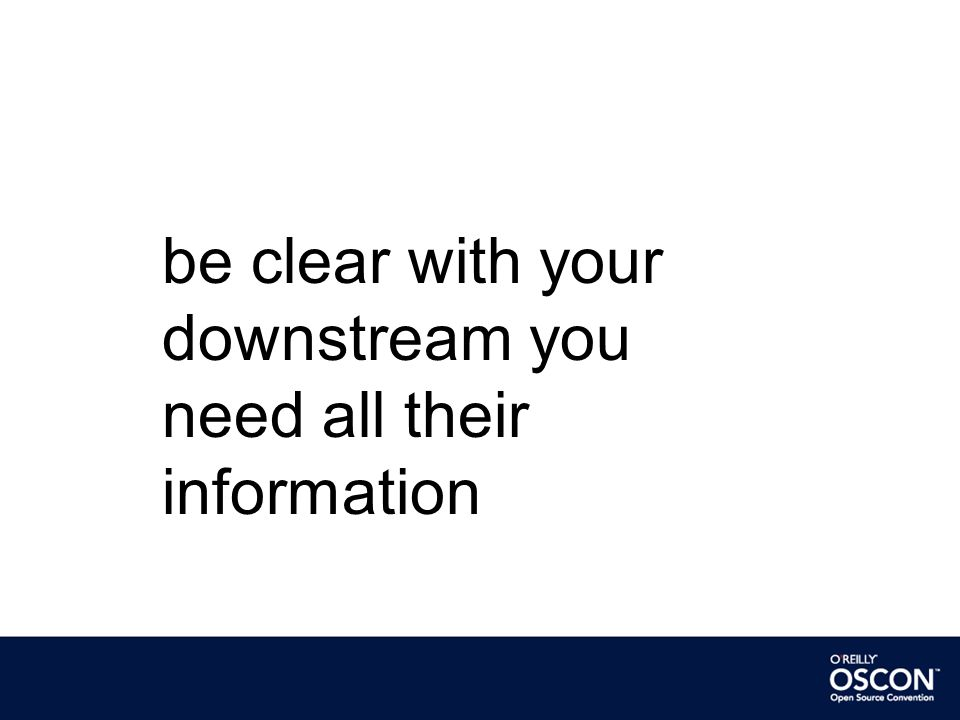 be clear with your downstream you need all their information