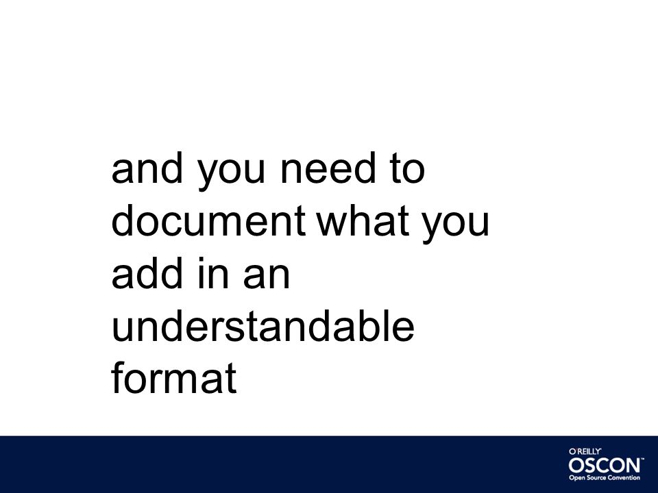 and you need to document what you add in an understandable format