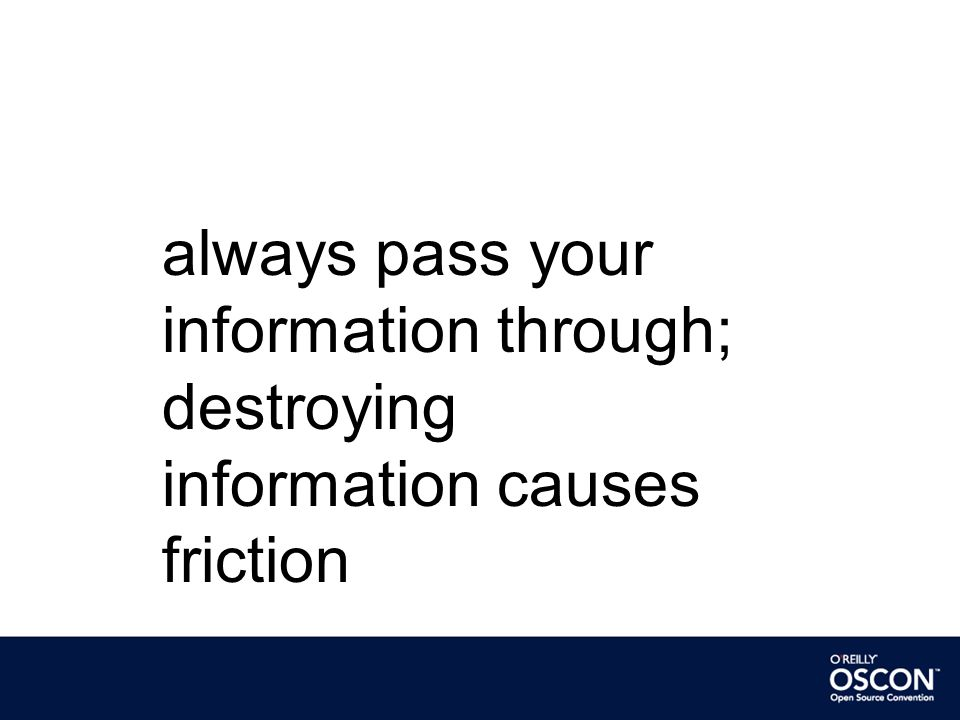 always pass your information through; destroying information causes friction