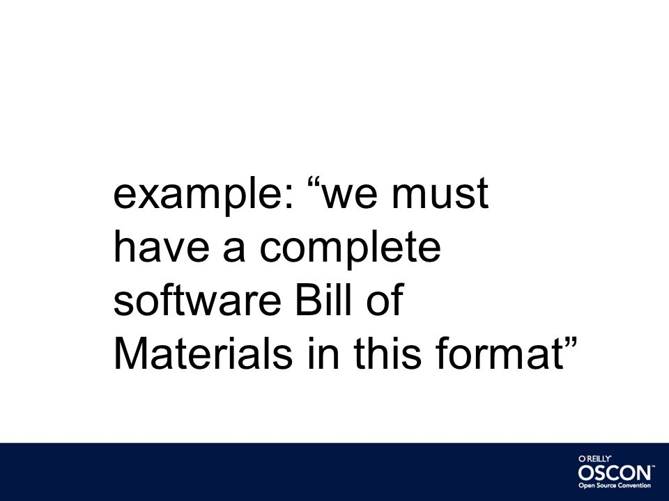 example: we must have a complete software Bill of Materials in this format