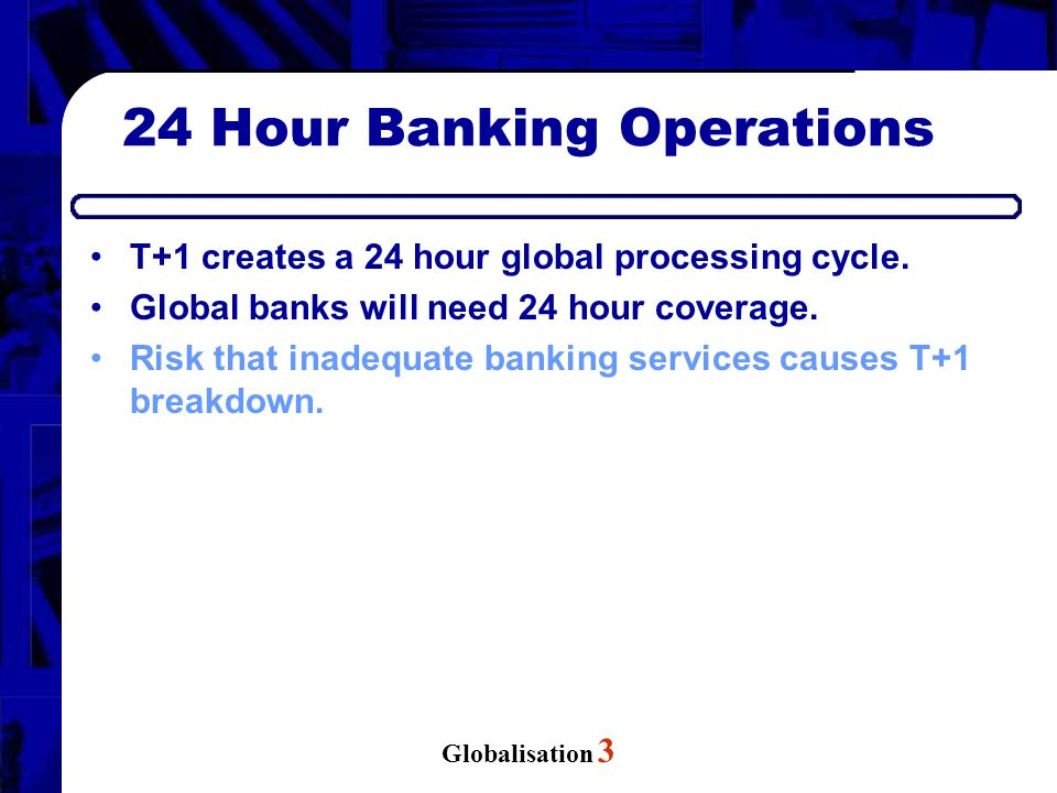 Globalisation 3 24 Hour Banking Operations T+1 creates a 24 hour global processing cycle.