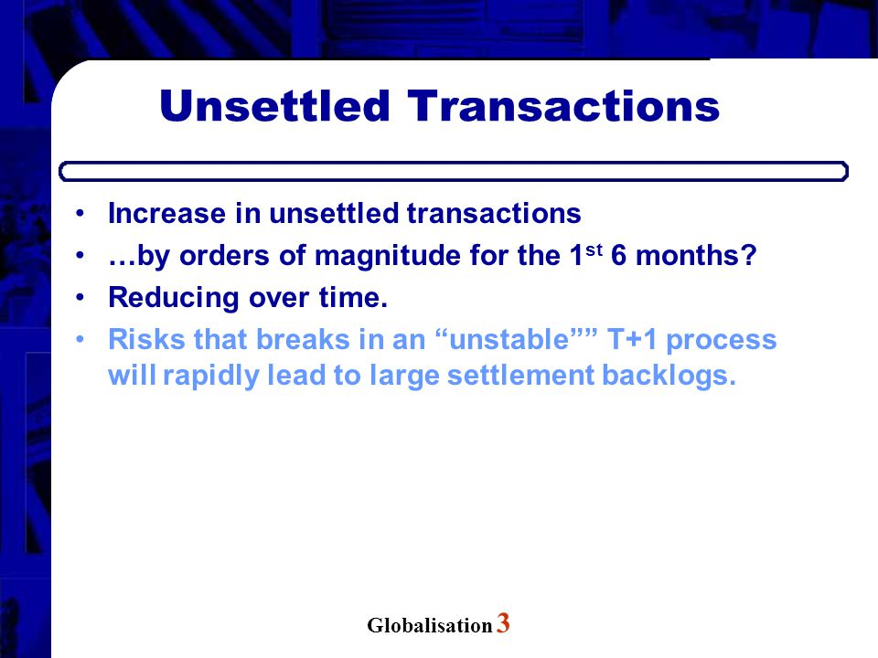 Globalisation 3 Unsettled Transactions Increase in unsettled transactions …by orders of magnitude for the 1 st 6 months? Reducing over time. Risks tha