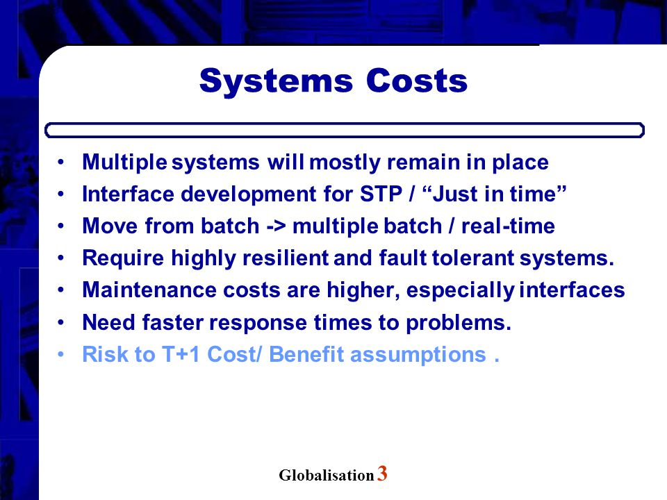 Globalisation 3 Systems Costs Multiple systems will mostly remain in place Interface development for STP / Just in time Move from batch -> multiple batch / real-time Require highly resilient and fault tolerant systems.