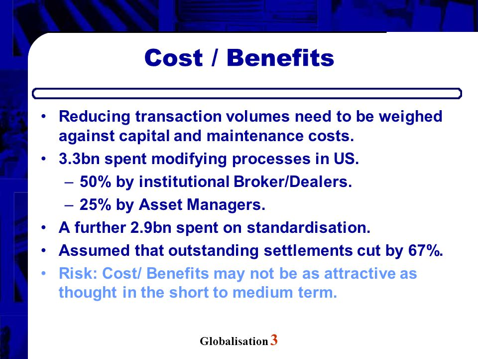 Globalisation 3 Cost / Benefits Reducing transaction volumes need to be weighed against capital and maintenance costs. 3.3bn spent modifying processes