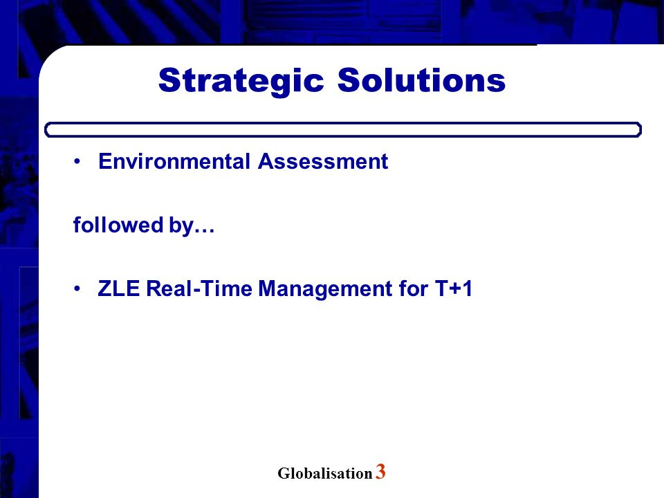 Globalisation 3 Strategic Solutions Environmental Assessment followed by… ZLE Real-Time Management for T+1