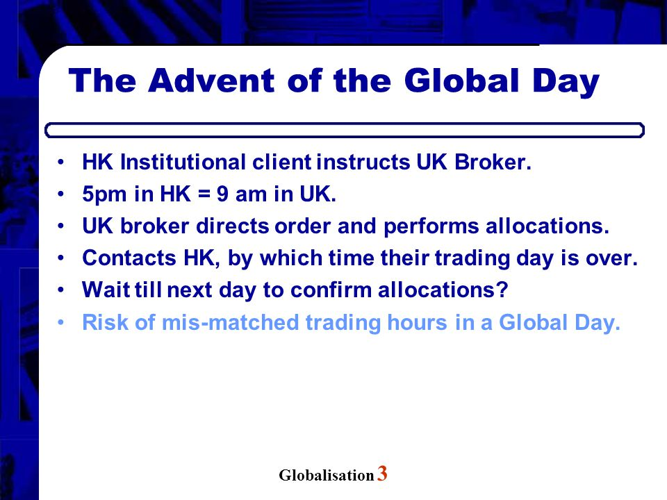 Globalisation 3 The Advent of the Global Day HK Institutional client instructs UK Broker. 5pm in HK = 9 am in UK. UK broker directs order and performs