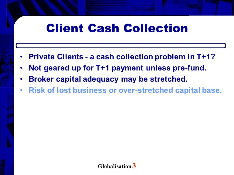 Globalisation 3 Client Cash Collection Private Clients - a cash collection problem in T+1? Not geared up for T+1 payment unless pre-fund. Broker capit