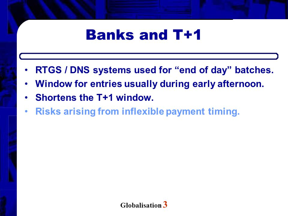 "Globalisation 3 Banks and T+1 RTGS / DNS systems used for ""end of day"" batches. Window for entries usually during early afternoon. Shortens the T+1 wi"