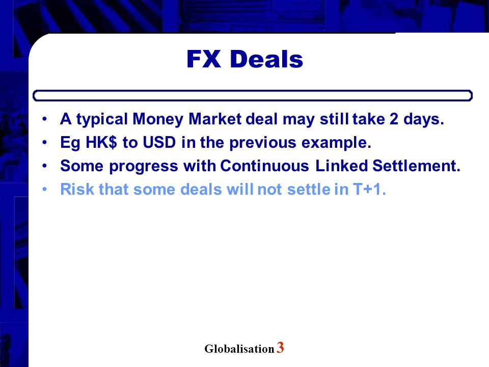 Globalisation 3 FX Deals A typical Money Market deal may still take 2 days. Eg HK$ to USD in the previous example. Some progress with Continuous Linke