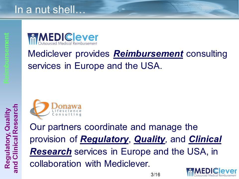 3/16 In a nut shell… Regulatory, Quality and Clinical Research Reimbursement Mediclever provides Reimbursement consulting services in Europe and the USA.