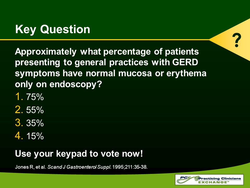 Key Question Approximately what percentage of patients presenting to general practices with GERD symptoms have normal mucosa or erythema only on endoscopy.