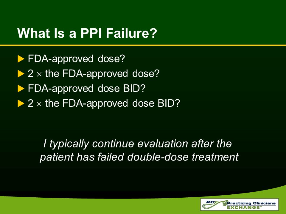 I typically continue evaluation after the patient has failed double-dose treatment What Is a PPI Failure.