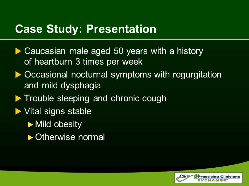 Case Study: Presentation  Caucasian male aged 50 years with a history of heartburn 3 times per week  Occasional nocturnal symptoms with regurgitation and mild dysphagia  Trouble sleeping and chronic cough  Vital signs stable  Mild obesity  Otherwise normal