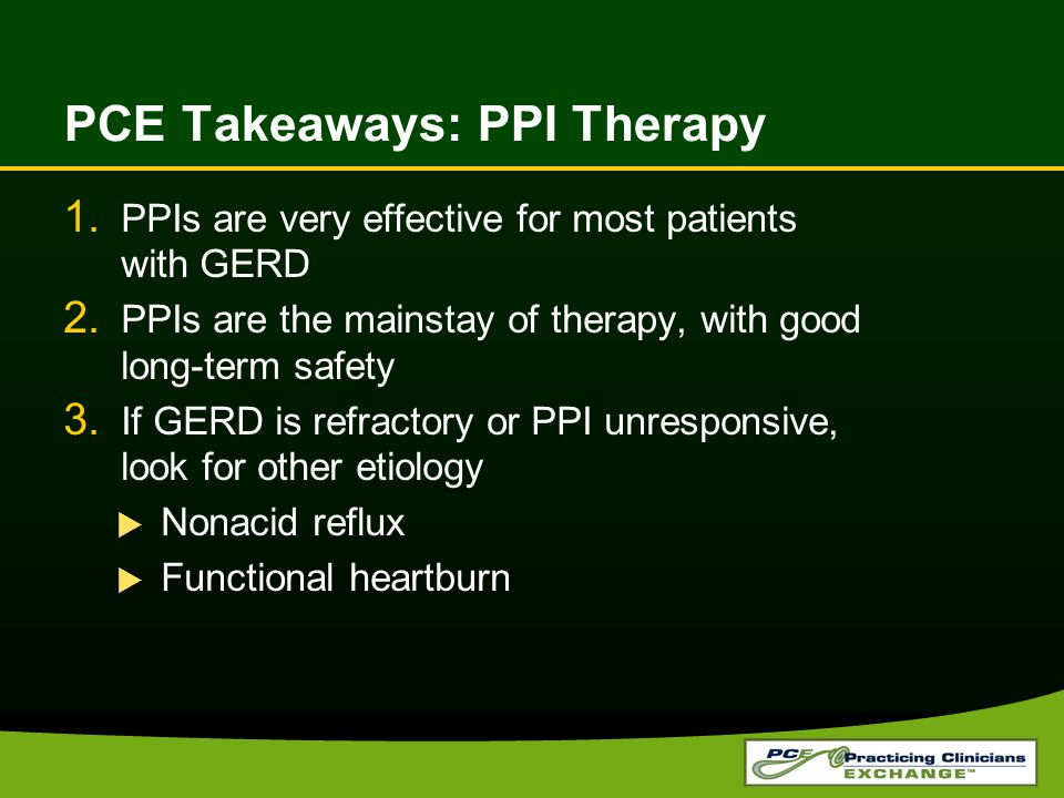PCE Takeaways: PPI Therapy 1. PPIs are very effective for most patients with GERD 2.