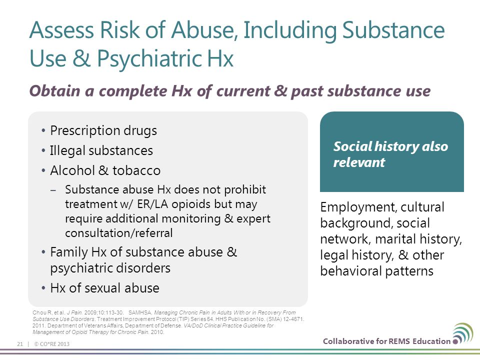 Collaborative for REMS Education Assess Risk of Abuse, Including Substance Use & Psychiatric Hx 21 | © CO*RE 2013 Prescription drugs Illegal substance