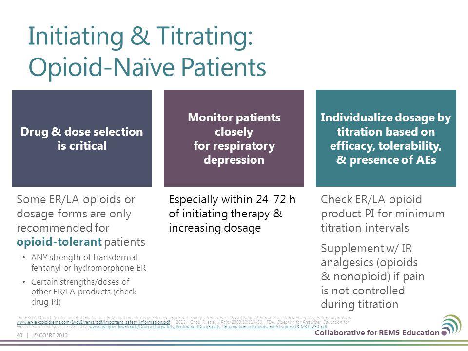 Collaborative for REMS Education Initiating & Titrating: Opioid-Naïve Patients 40 | © CO*RE 2013 The ER/LA Opioid Analgesics Risk Evaluation & Mitigat