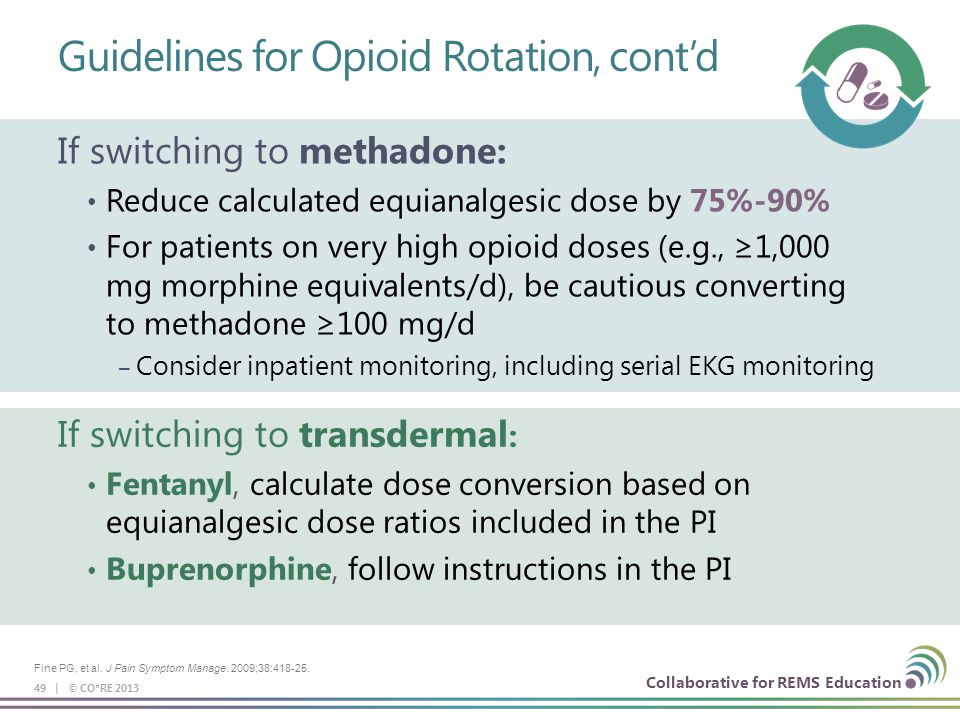 Collaborative for REMS Education Guidelines for Opioid Rotation, cont'd 49 | © CO*RE 2013 If switching to transdermal : Fentanyl, calculate dose conve