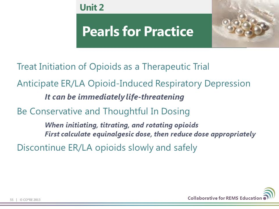 Collaborative for REMS Education 55 | © CO*RE 2013 Pearls for Practice Unit 2 55 | © CO*RE 2013 Treat Initiation of Opioids as a Therapeutic Trial Ant
