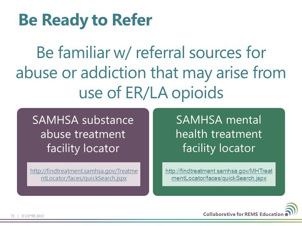 Collaborative for REMS Education SAMHSA substance abuse treatment facility locator SAMHSA mental health treatment facility locator 75 | © CO*RE 2013 B