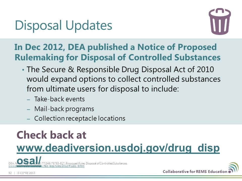 Collaborative for REMS Education Disposal Updates In Dec 2012, DEA published a Notice of Proposed Rulemaking for Disposal of Controlled Substances The