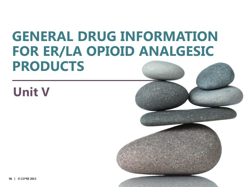Collaborative for REMS Education Unit V 96 | © CO*RE 2013 GENERAL DRUG INFORMATION FOR ER/LA OPIOID ANALGESIC PRODUCTS