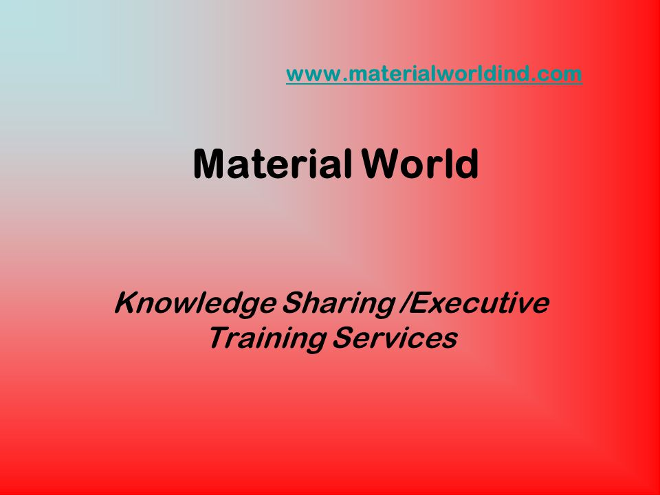 www.materialworldind.com www.materialworldind.com Material World Knowledge Sharing /Executive Training Services