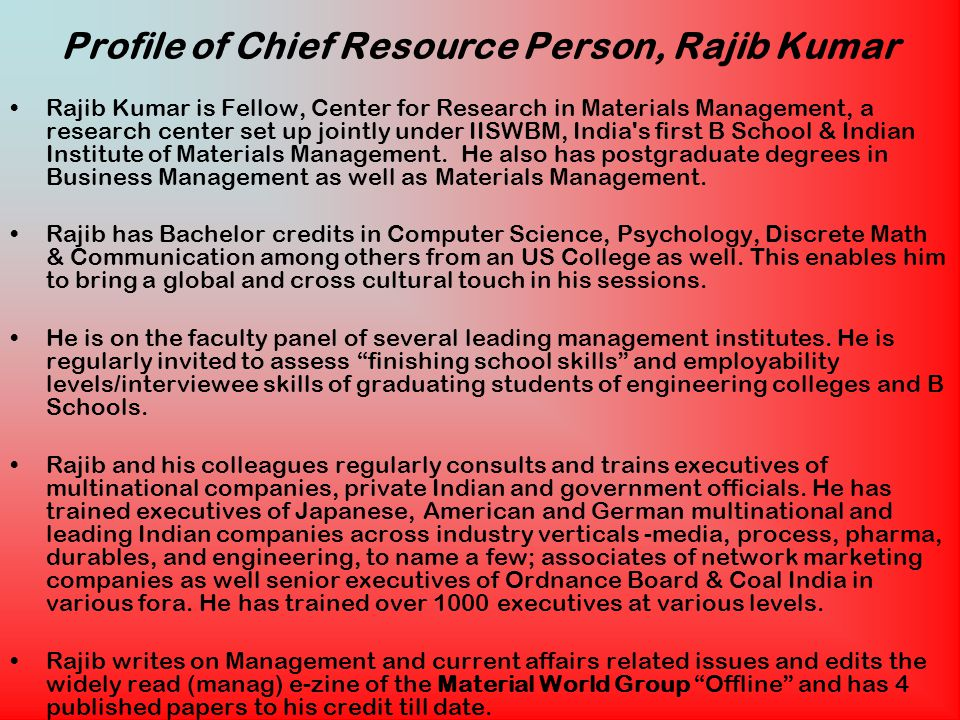 Profile of Chief Resource Person, Rajib Kumar Rajib Kumar is Fellow, Center for Research in Materials Management, a research center set up jointly under IISWBM, India s first B School & Indian Institute of Materials Management.