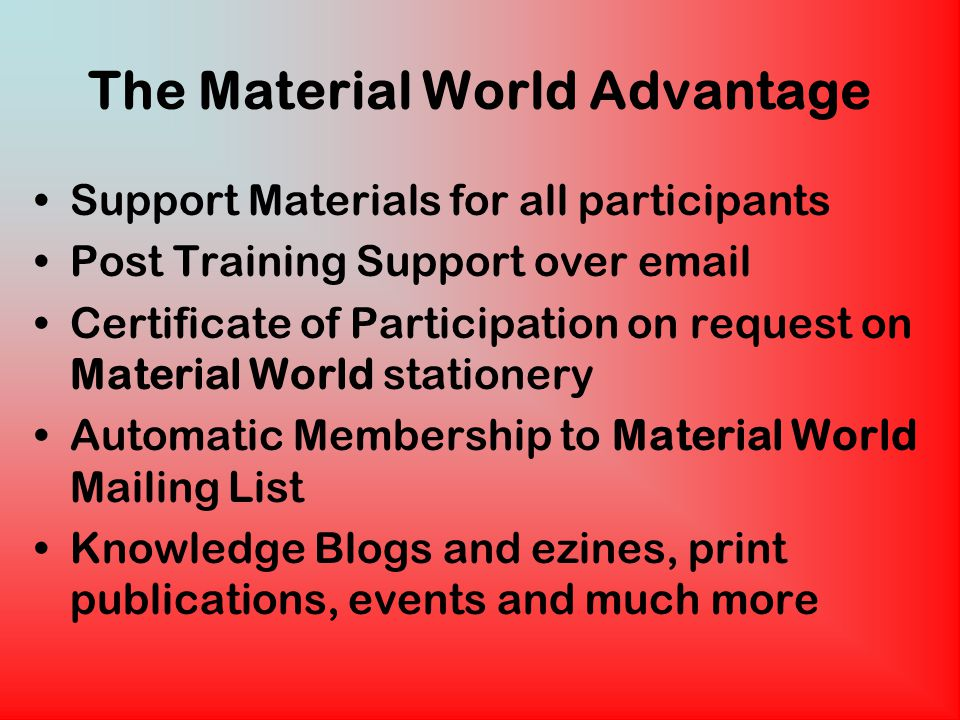 The Material World Advantage Support Materials for all participants Post Training Support over email Certificate of Participation on request on Material World stationery Automatic Membership to Material World Mailing List Knowledge Blogs and ezines, print publications, events and much more