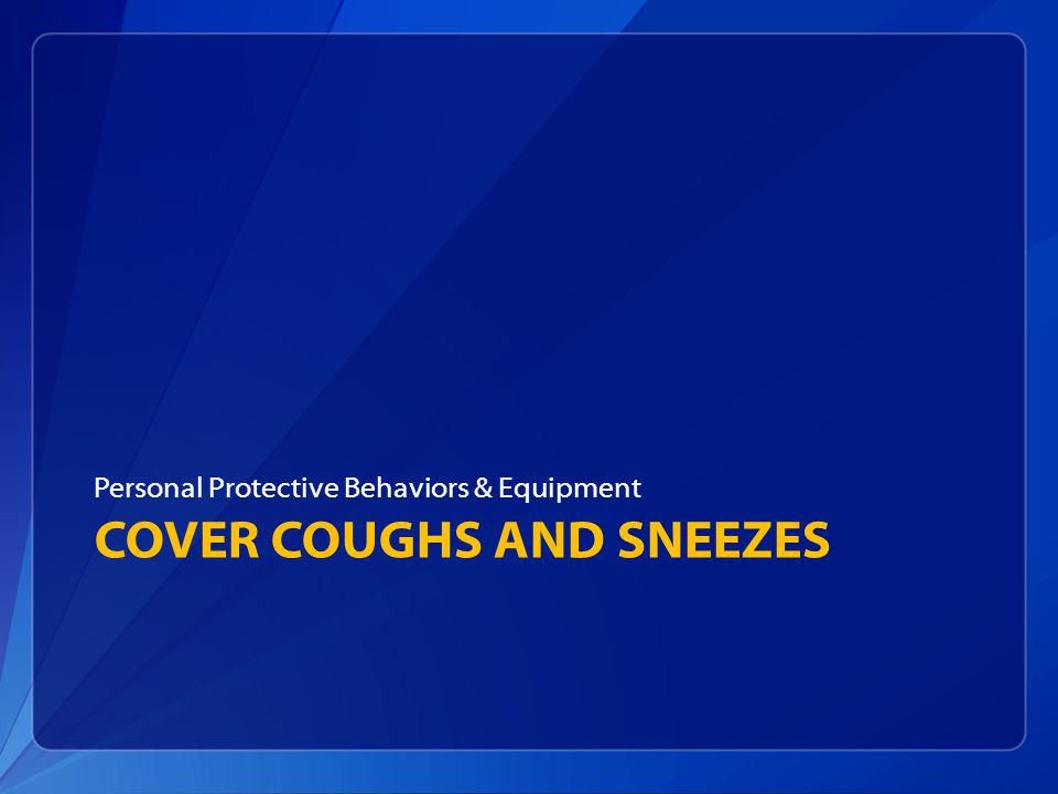 COVER COUGHS AND SNEEZES Personal Protective Behaviors & Equipment