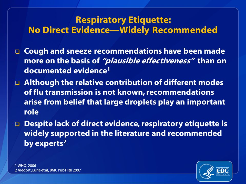 Respiratory Etiquette: No Direct Evidence—Widely Recommended  Cough and sneeze recommendations have been made more on the basis of plausible effectiveness than on documented evidence 1  Although the relative contribution of different modes of flu transmission is not known, recommendations arise from belief that large droplets play an important role  Despite lack of direct evidence, respiratory etiquette is widely supported in the literature and recommended by experts 2 1 WHO, 2006 2 Aledort, Lurie et al, BMC Pub Hlth 2007