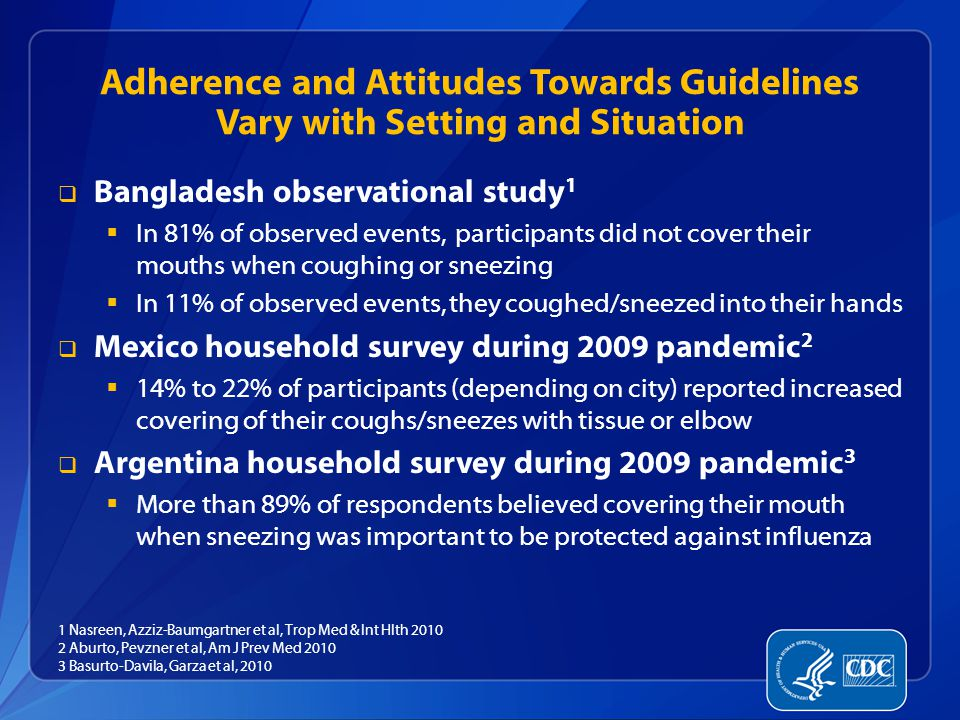 Adherence and Attitudes Towards Guidelines Vary with Setting and Situation  Bangladesh observational study 1  In 81% of observed events, participants did not cover their mouths when coughing or sneezing  In 11% of observed events, they coughed/sneezed into their hands  Mexico household survey during 2009 pandemic 2  14% to 22% of participants (depending on city) reported increased covering of their coughs/sneezes with tissue or elbow  Argentina household survey during 2009 pandemic 3  More than 89% of respondents believed covering their mouth when sneezing was important to be protected against influenza 1 Nasreen, Azziz-Baumgartner et al, Trop Med & Int Hlth 2010 2 Aburto, Pevzner et al, Am J Prev Med 2010 3 Basurto-Davila, Garza et al, 2010