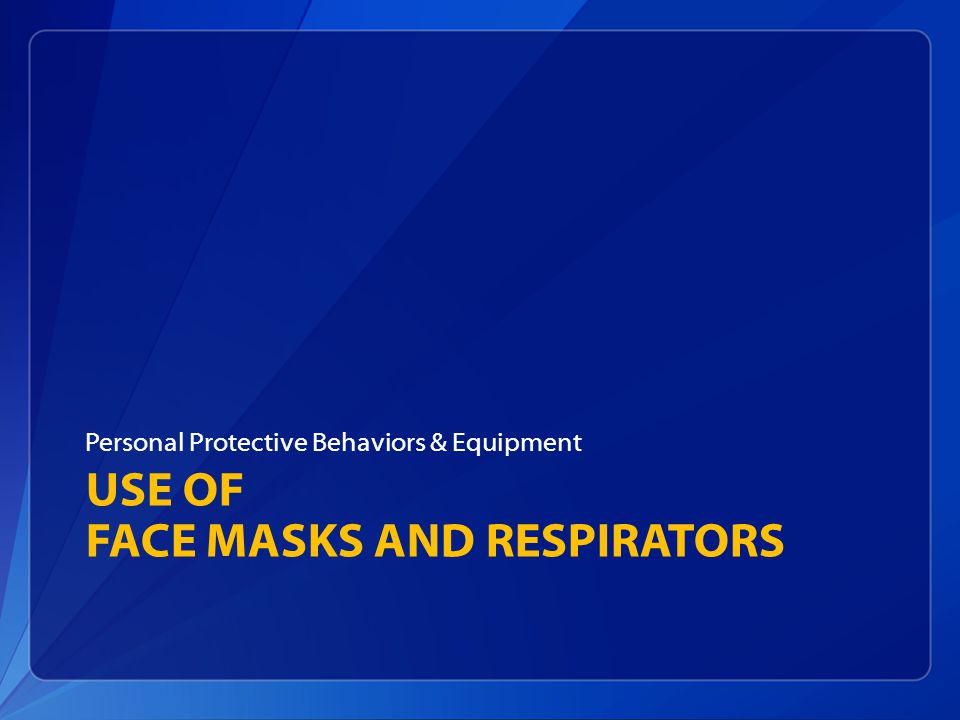 USE OF FACE MASKS AND RESPIRATORS Personal Protective Behaviors & Equipment