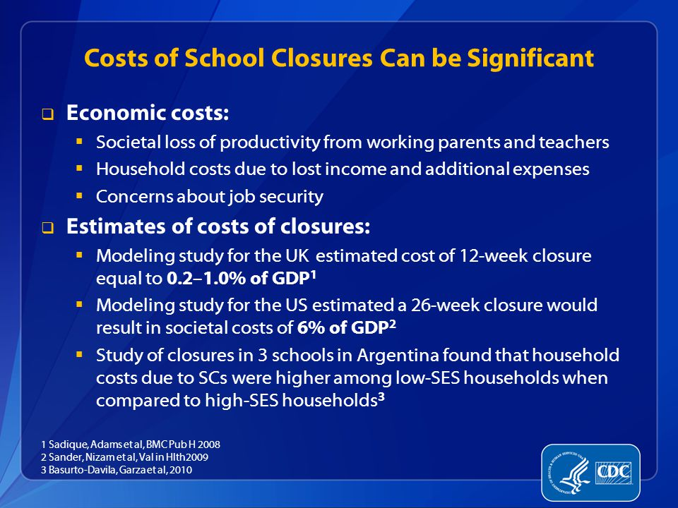 Costs of School Closures Can be Significant  Economic costs:  Societal loss of productivity from working parents and teachers  Household costs due to lost income and additional expenses  Concerns about job security  Estimates of costs of closures:  Modeling study for the UK estimated cost of 12-week closure equal to 0.2–1.0% of GDP 1  Modeling study for the US estimated a 26-week closure would result in societal costs of 6% of GDP 2  Study of closures in 3 schools in Argentina found that household costs due to SCs were higher among low-SES households when compared to high-SES households 3 1 Sadique, Adams et al, BMC Pub H 2008 2 Sander, Nizam et al, Val in Hlth2009 3 Basurto-Davila, Garza et al, 2010