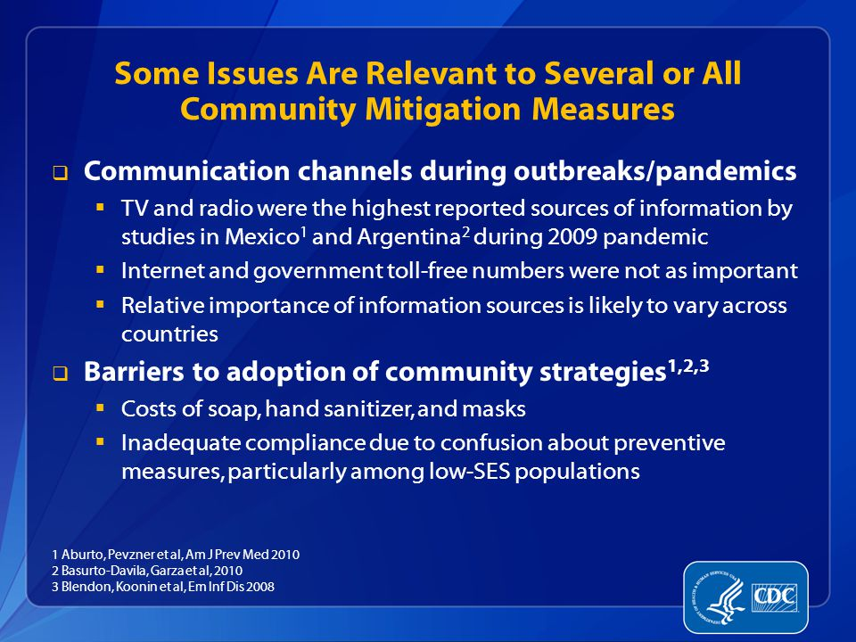 Some Issues Are Relevant to Several or All Community Mitigation Measures  Communication channels during outbreaks/pandemics  TV and radio were the highest reported sources of information by studies in Mexico 1 and Argentina 2 during 2009 pandemic  Internet and government toll-free numbers were not as important  Relative importance of information sources is likely to vary across countries  Barriers to adoption of community strategies 1,2,3  Costs of soap, hand sanitizer, and masks  Inadequate compliance due to confusion about preventive measures, particularly among low-SES populations 1 Aburto, Pevzner et al, Am J Prev Med 2010 2 Basurto-Davila, Garza et al, 2010 3 Blendon, Koonin et al, Em Inf Dis 2008