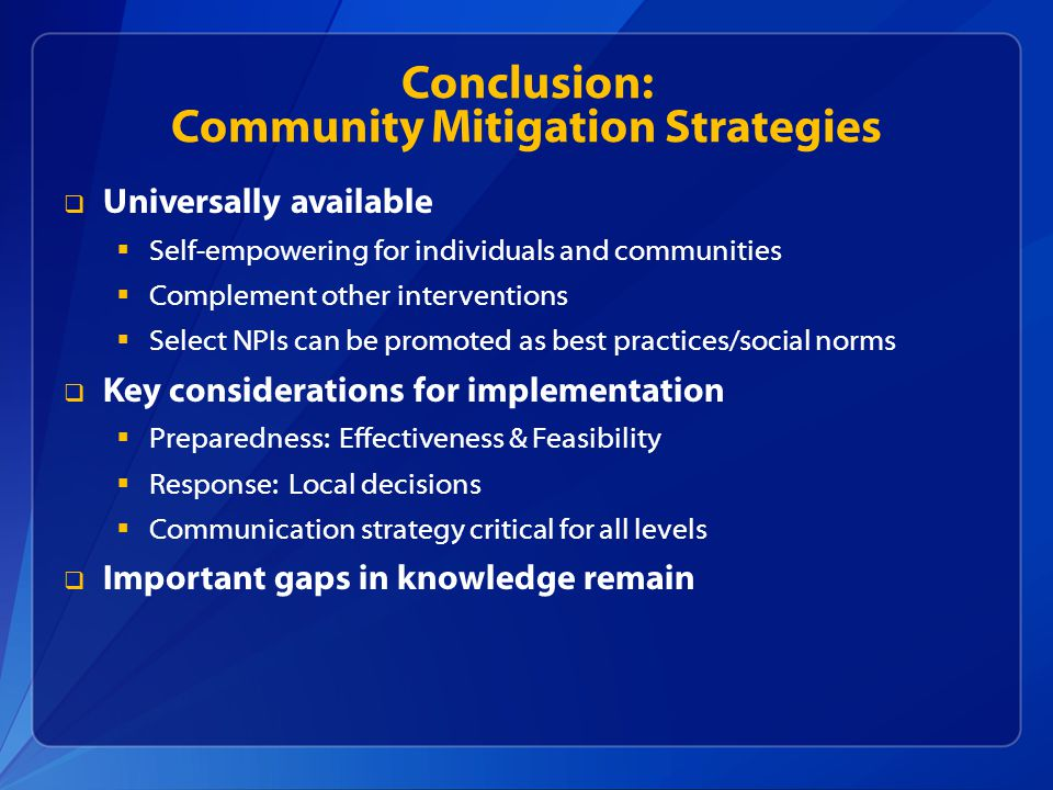 Conclusion: Community Mitigation Strategies  Universally available  Self-empowering for individuals and communities  Complement other interventions  Select NPIs can be promoted as best practices/social norms  Key considerations for implementation  Preparedness: Effectiveness & Feasibility  Response: Local decisions  Communication strategy critical for all levels  Important gaps in knowledge remain