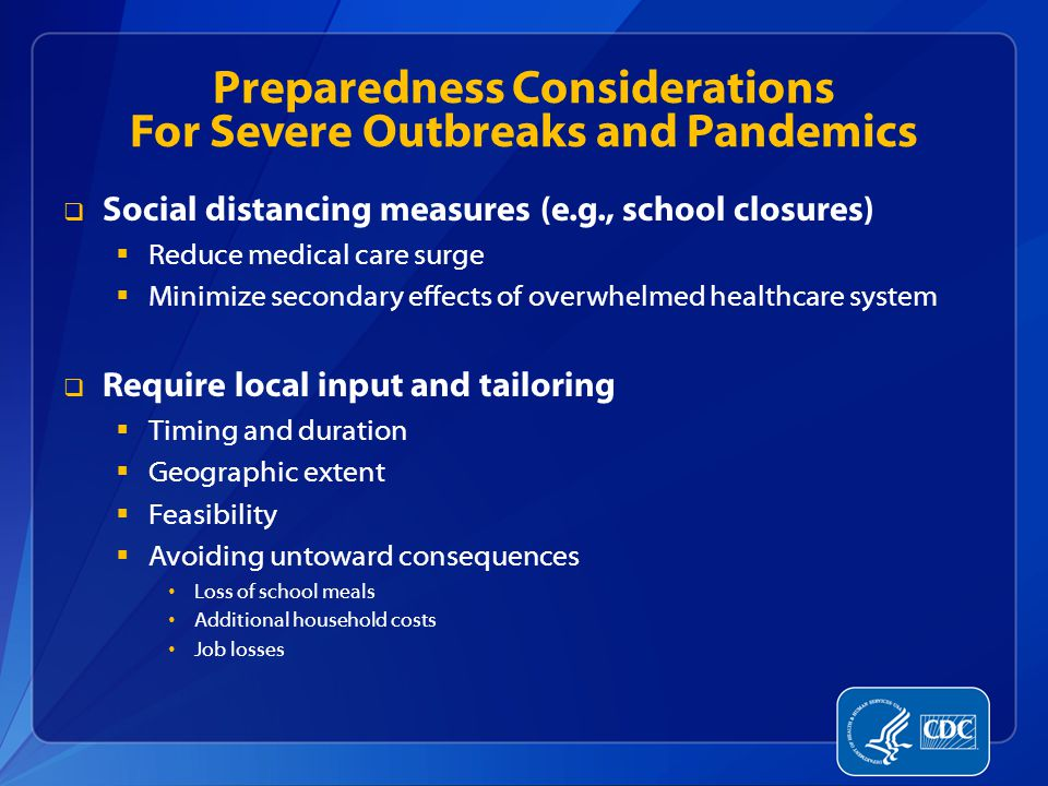 Preparedness Considerations For Severe Outbreaks and Pandemics  Social distancing measures (e.g., school closures)  Reduce medical care surge  Minimize secondary effects of overwhelmed healthcare system  Require local input and tailoring  Timing and duration  Geographic extent  Feasibility  Avoiding untoward consequences Loss of school meals Additional household costs Job losses