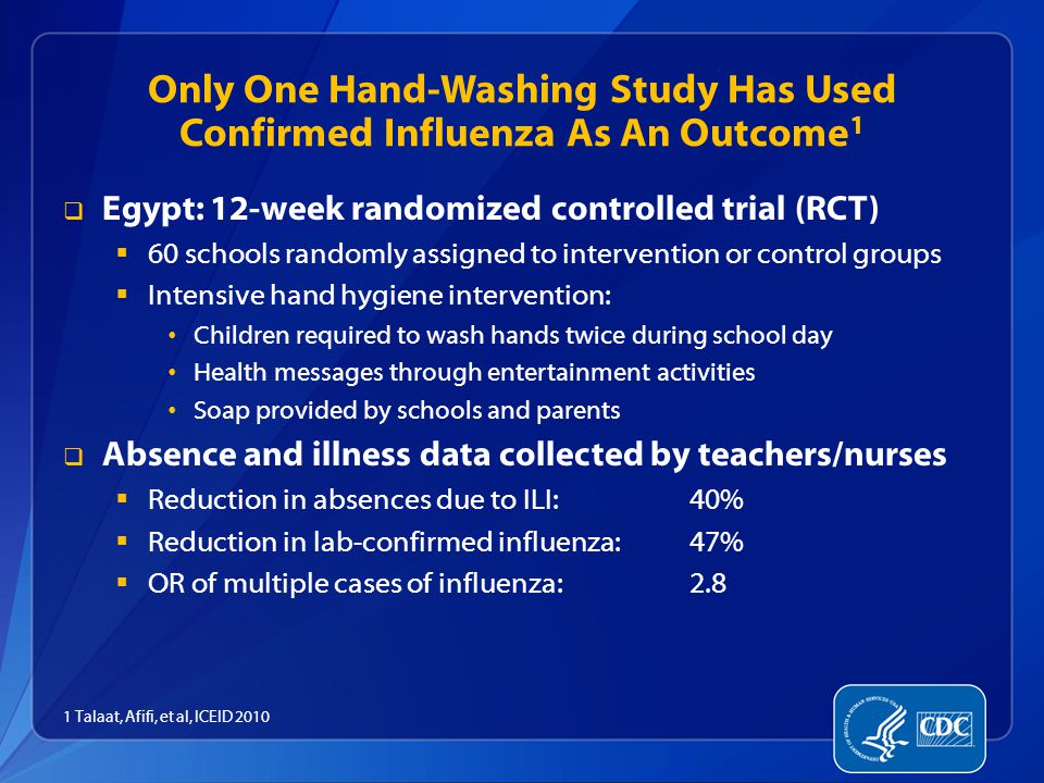 Only One Hand-Washing Study Has Used Confirmed Influenza As An Outcome 1  Egypt: 12-week randomized controlled trial (RCT)  60 schools randomly assigned to intervention or control groups  Intensive hand hygiene intervention: Children required to wash hands twice during school day Health messages through entertainment activities Soap provided by schools and parents  Absence and illness data collected by teachers/nurses  Reduction in absences due to ILI: 40%  Reduction in lab-confirmed influenza:47%  OR of multiple cases of influenza: 2.8 1 Talaat, Afifi, et al, ICEID 2010