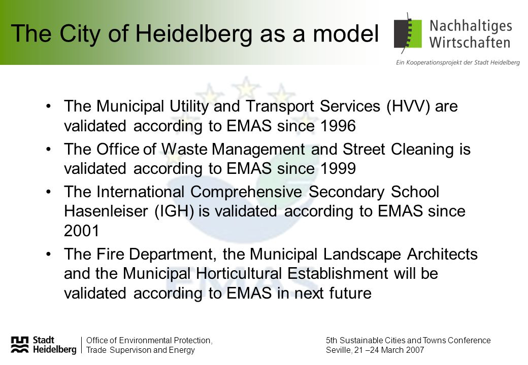 Office of Environmental Protection, Trade Supervison and Energy 5th Sustainable Cities and Towns Conference Seville, 21 –24 March 2007 The City of Heidelberg as a model The Municipal Utility and Transport Services (HVV) are validated according to EMAS since 1996 The Office of Waste Management and Street Cleaning is validated according to EMAS since 1999 The International Comprehensive Secondary School Hasenleiser (IGH) is validated according to EMAS since 2001 The Fire Department, the Municipal Landscape Architects and the Municipal Horticultural Establishment will be validated according to EMAS in next future